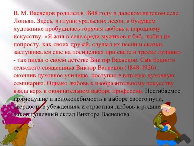 В. М. Васнецов родился в 1848 году в далеком вятском селе Лопьял. Здесь, в гл...