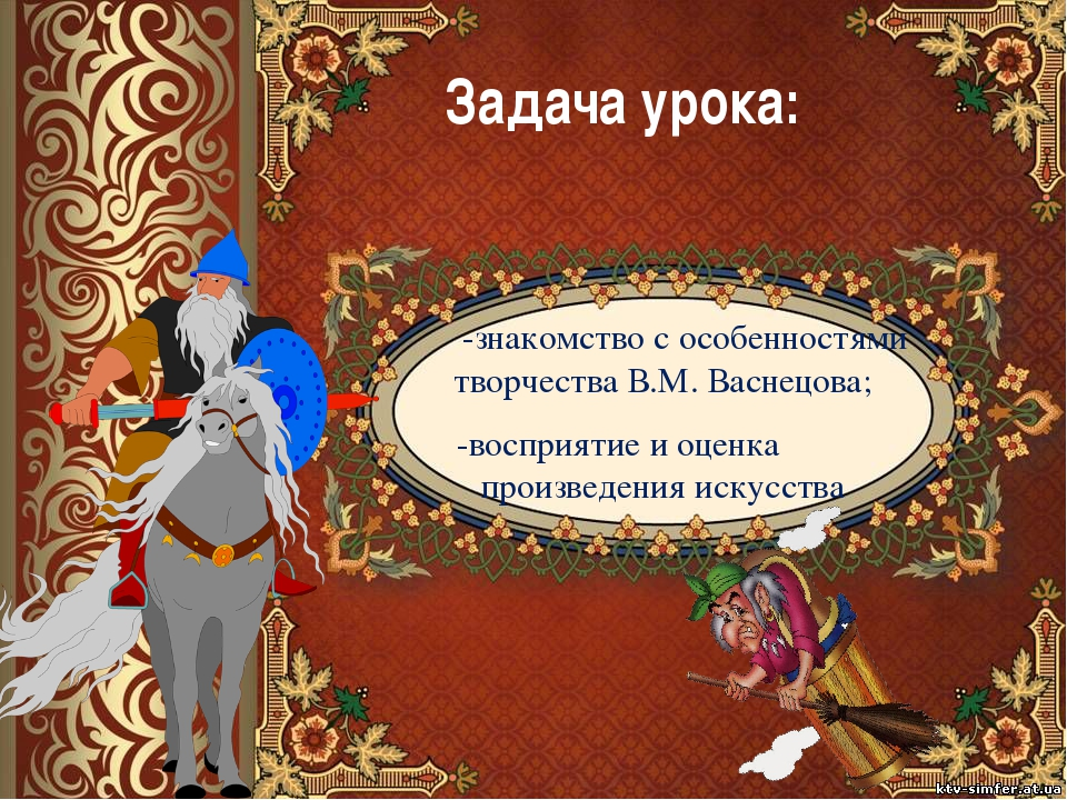 Задача урока: -знакомство с особенностями творчества В.М. Васнецова; -воспри...