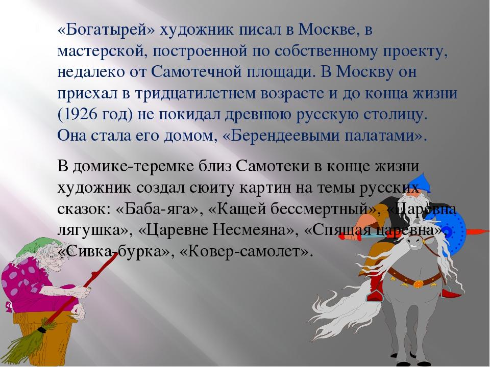 «Богатырей» художник писал в Москве, в мастерской, построенной по собственном...