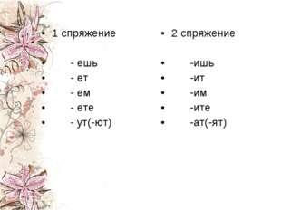 1 спряжение - ешь - ет - ем - ете - ут(-ют) 2 спряжение -ишь -ит -им -ите -ат