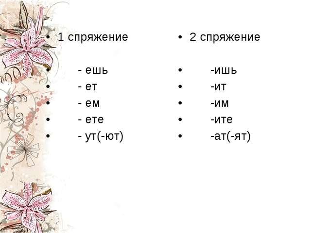 1 спряжение - ешь - ет - ем - ете - ут(-ют) 2 спряжение -ишь -ит -им -ите -ат...