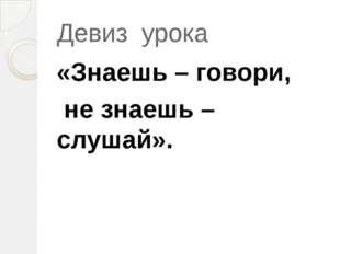 Девиз урока «Знаешь – говори, не знаешь – слушай».