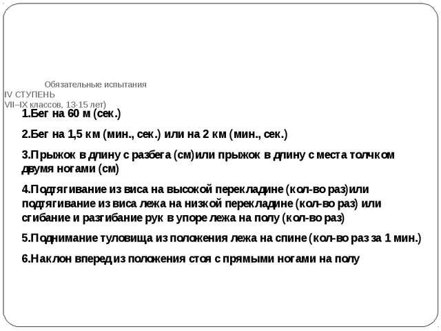 Обязательные испытания IV СТУПЕНЬ VII–IX классов, 13-15 лет) 1.Бег на 60 м (...