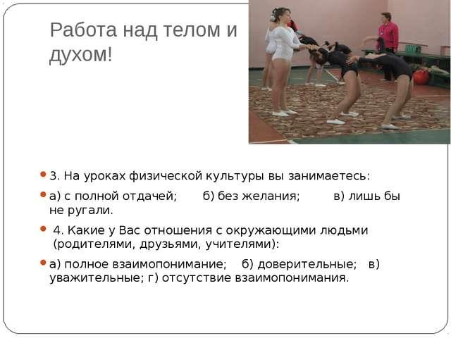 Работа над телом и духом! 3. На уроках физической культуры вы занимаетесь: а)...