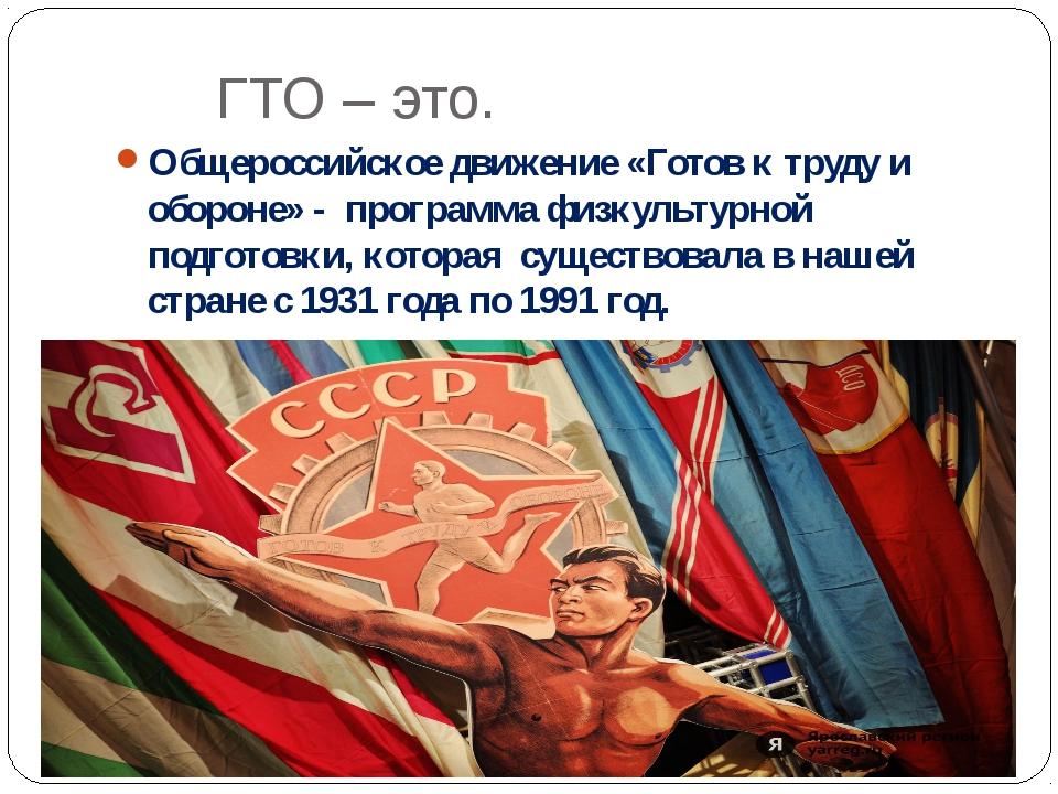 ГТО – это. Общероссийское движение «Готов к труду и обороне» - программа физк...