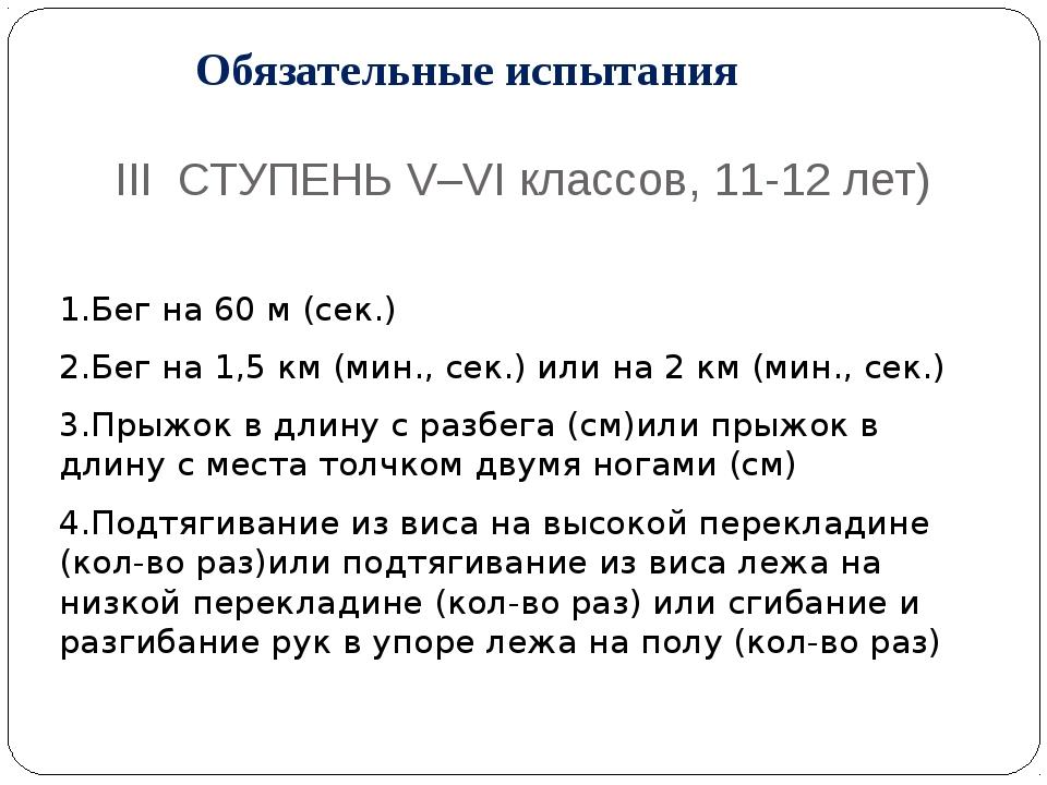Обязательные испытания III СТУПЕНЬ V–VI классов, 11-12 лет) 1.Бег на 60 м (с...