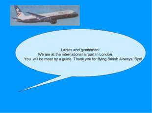 Ladies and gentlemen! We are at the international airport in London. You wil