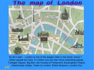 So let`s start . London is one of the largest cities in the world. About 7 m