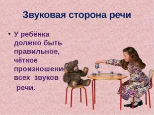 Звуковая сторона речи У ребёнка должно быть правильное, чёткое произношение в