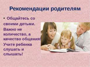 Рекомендации родителям Общайтесь со своими детьми. Важно не количество, а кач