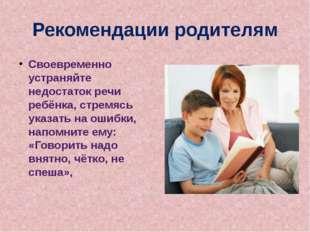 Рекомендации родителям Своевременно устраняйте недостаток речи ребёнка, стрем