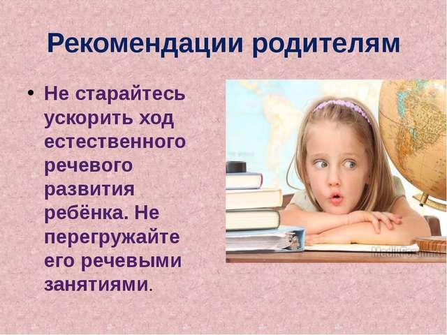 Рекомендации родителям Не старайтесь ускорить ход естественного речевого разв...