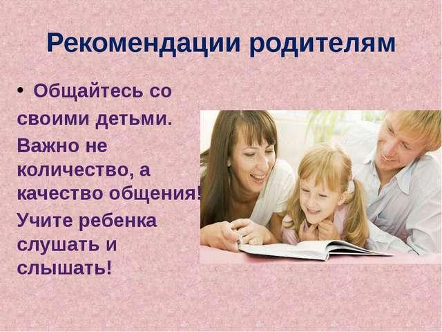 Рекомендации родителям Общайтесь со своими детьми. Важно не количество, а кач...