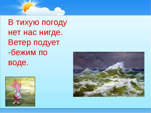 В тихую погоду нет нас нигде. Ветер подует -бежим по воде.