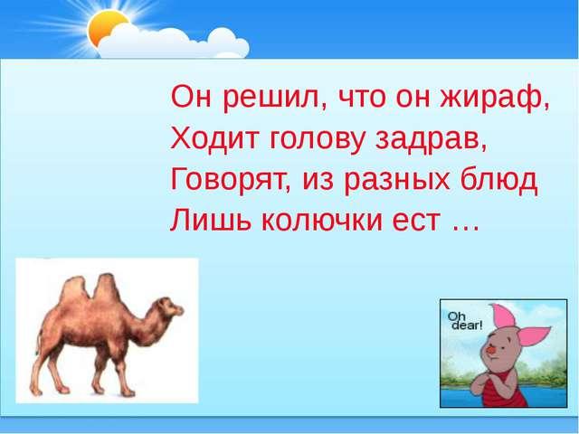 Он решил, что он жираф, Ходит голову задрав, Говорят, из разных блюд Лишь кол...