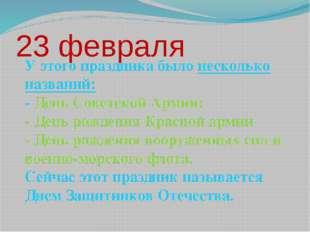 23 февраля У этого праздника было несколько названий: - День Советской Армии;