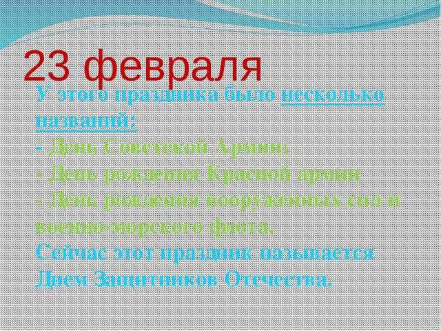 23 февраля У этого праздника было несколько названий: - День Советской Армии;...