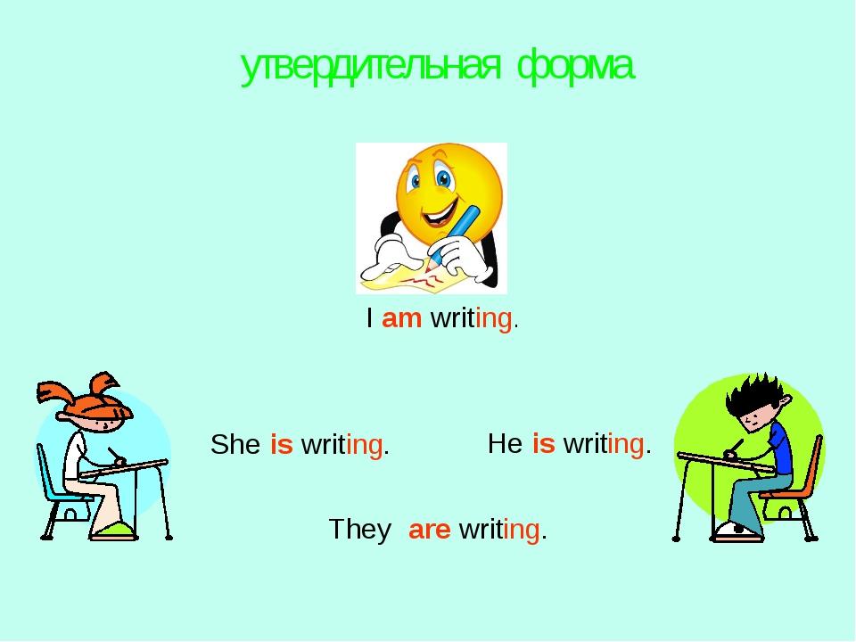 утвердительная форма I am writing. They are writing. She is writing. He is w...