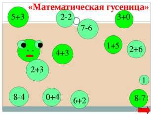 2+3 5+3 8-4 4+3 7-6 1+5 6+2 8-7 1 2-2 2+6 3+0 0+4 «Математическая гусеница»