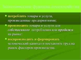 Экономические функции домохозяйства потреблять товары и услуги, произведенные