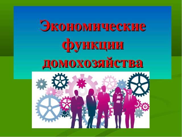 Экономические функции домохозяйства 8. Экономические функции домохозяйства