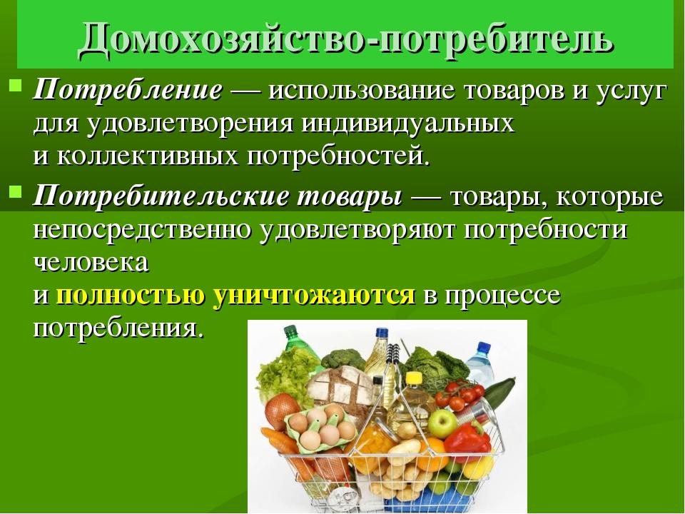 Домохозяйство-потребитель Потребление — использование товаров и услуг для удо...