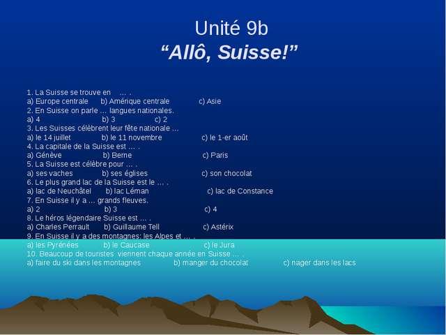 """Unité 9b """"Allô, Suisse!"""" 1. La Suisse se trouve en … . a) Europe centrale b)..."""