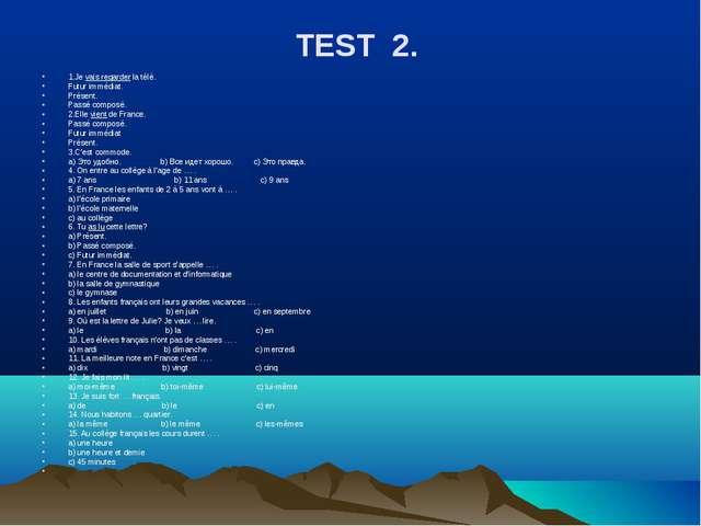 TEST 2. 1.Je vais regarder la télé. Futur immédiat. Présent. Passé composé. 2...