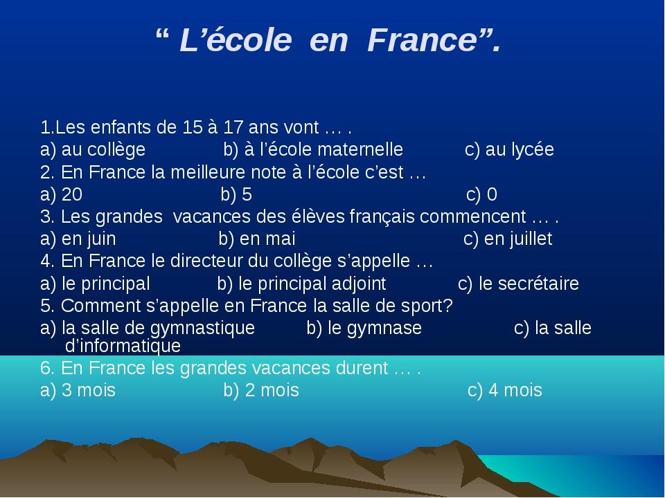 """"""" L'école en France"""". 1.Les enfants de 15 à 17 ans vont … . a) au collège b)..."""