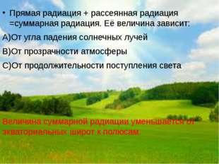 Прямая радиация + рассеянная радиация =суммарная радиация. Её величина зависи