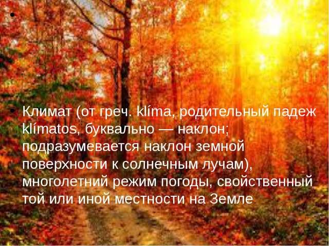 Климат (от греч. klíma, родительный падеж klímatos, буквально — наклон; подр...