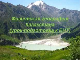 Физическая география Казахстана (урок-подготовка к ЕНТ)