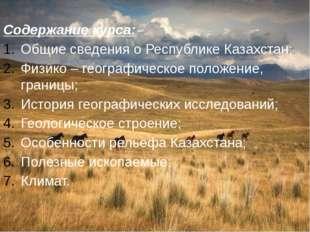 Содержание курса: Общие сведения о Республике Казахстан; Физико – географиче
