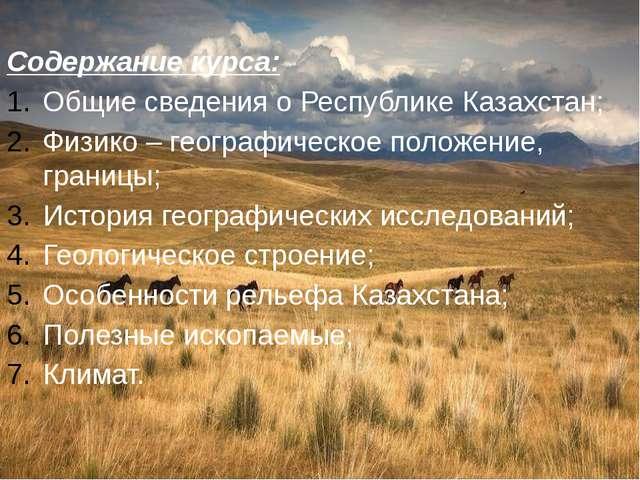 Содержание курса: Общие сведения о Республике Казахстан; Физико – географиче...
