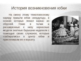 История возникновения юбки Чуть позже в Италии и Франции появились облегчен