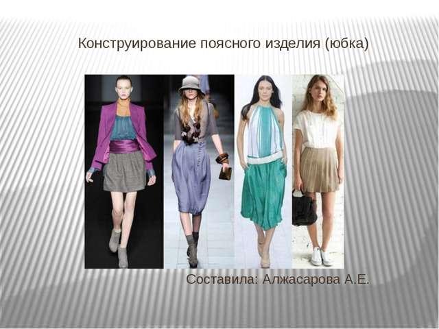 Конструирование поясного изделия (юбка) Составила: Алжасарова А.Е.