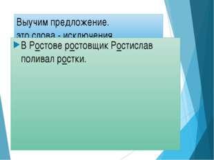 Выучим предложение. это слова - исключения В Ростове ростовщик Ростислав поли