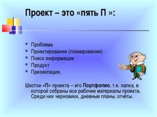 Проект – это «пять П »: Проблема Проектирование (планирование) Поиск информац