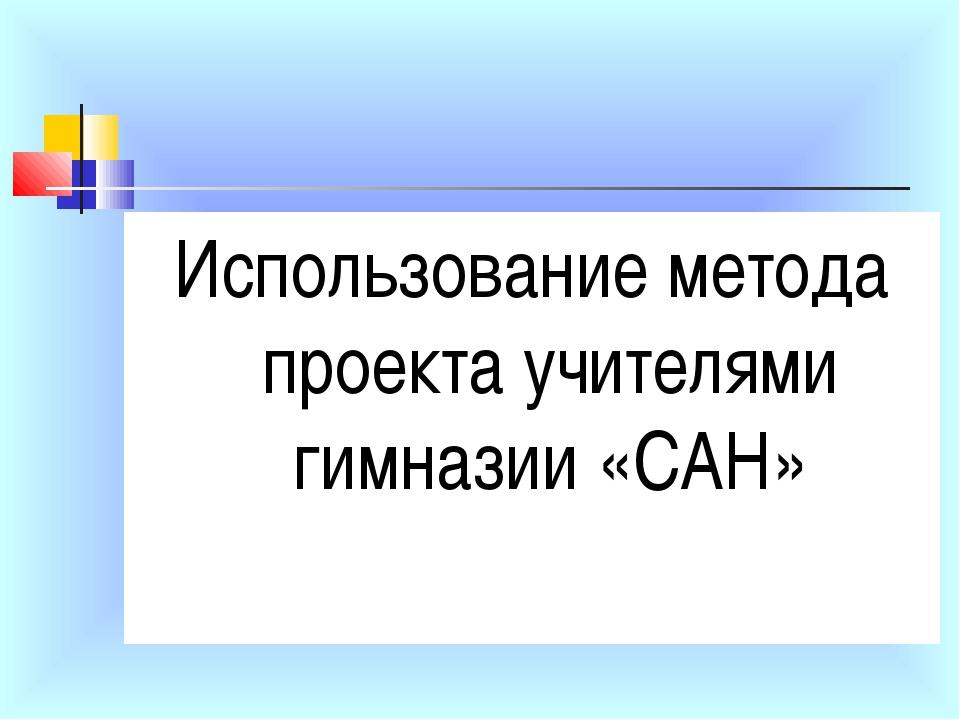 Использование метода проекта учителями гимназии «САН»