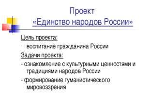 Проект «Единство народов России» Цель проекта: воспитание гражданина России З