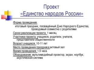 Проект «Единство народов России» Форма проведения: итоговый праздник, посвящё