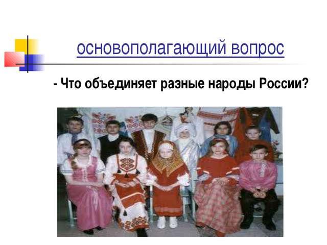 основополагающий вопрос - Что объединяет разные народы России?