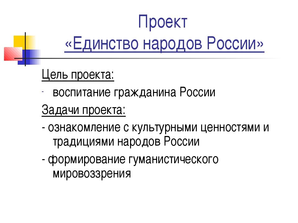 Проект «Единство народов России» Цель проекта: воспитание гражданина России З...