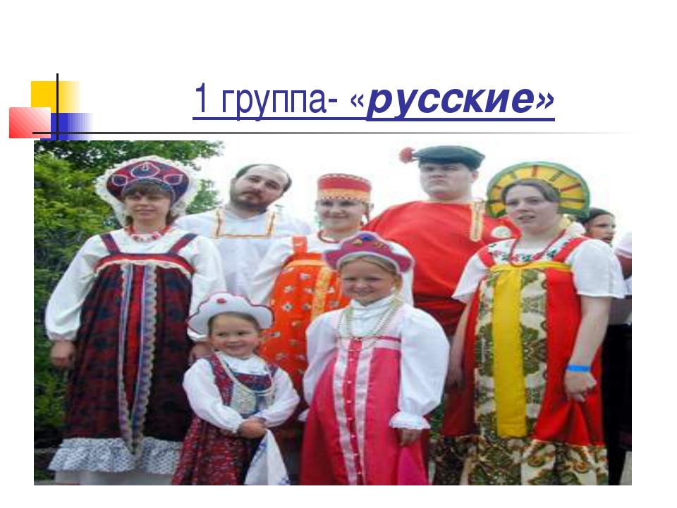 1 группа- «русские»
