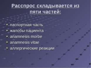 Расспрос складывается из пяти частей: паспортная часть жалобы пациента anamne