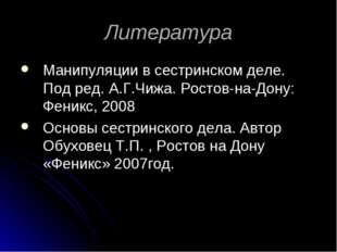 Литература Манипуляции в сестринском деле. Под ред. А.Г.Чижа. Ростов-на-Дону: