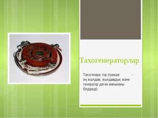 Тахогенераторлар Тахогенера́тор (грекше τάχος - ең жылдам, жылдамдық және ген