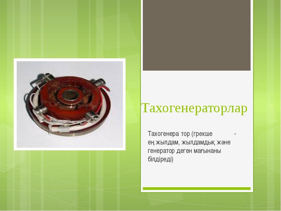 Тахогенераторлар Тахогенера́тор (грекше τάχος - ең жылдам, жылдамдық және ген...