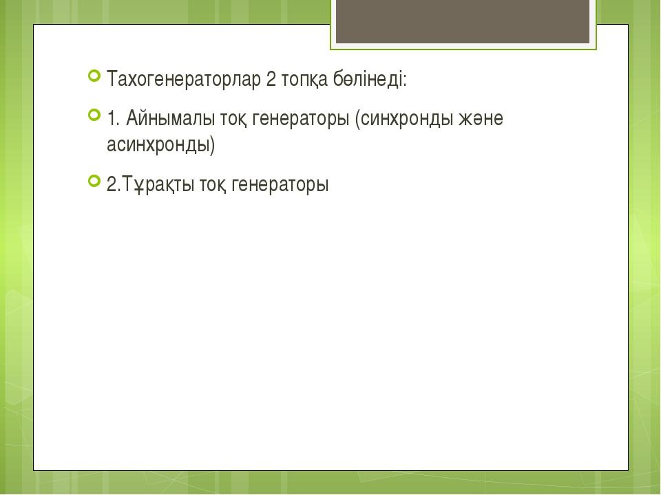 Тахогенераторлар 2 топқа бөлінеді: 1. Айнымалы тоқ генераторы (синхронды және...