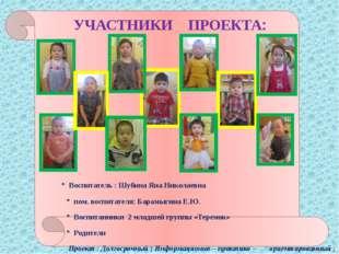 УЧАСТНИКИ ПРОЕКТА: * Воспитатель : Шубина Яна Николаевна * пом. воспитателя: